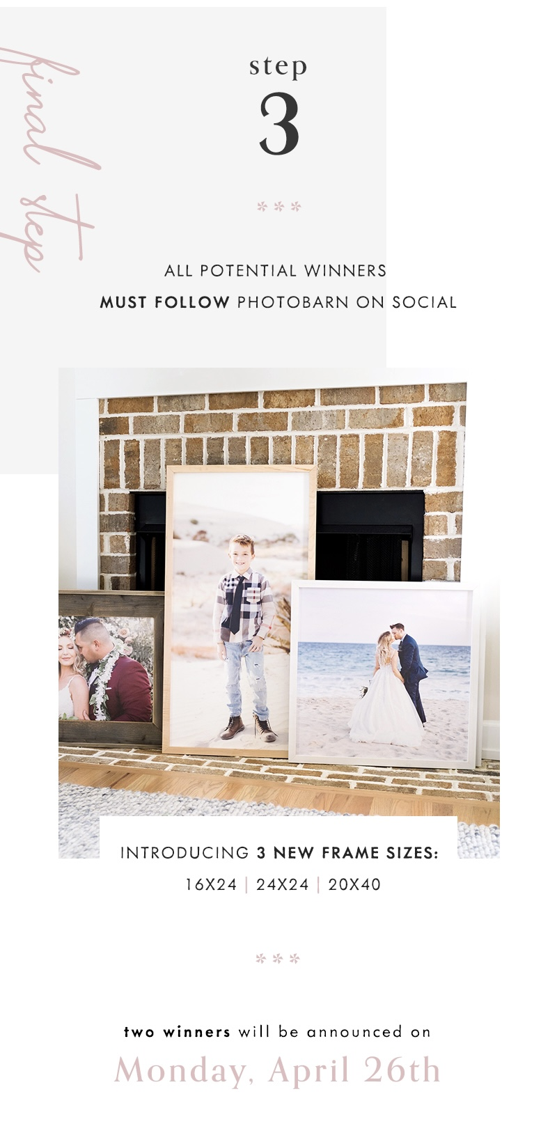 3) All potential winners must follow PhotoBarn on social Enter Now Two winners will be announced on Monday, April 26th Good luck! Introducing 3 new frame sizes: 16x24, 24x24 and 20x40